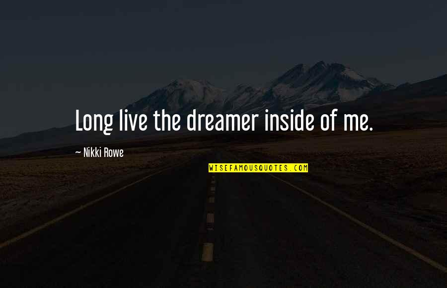 The Dreamer Quotes By Nikki Rowe: Long live the dreamer inside of me.