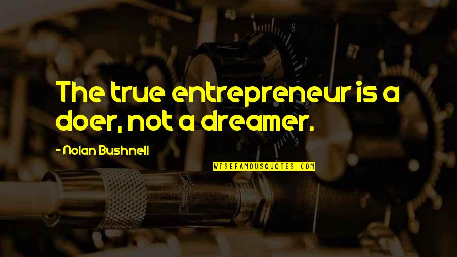 The Dreamer Quotes By Nolan Bushnell: The true entrepreneur is a doer, not a