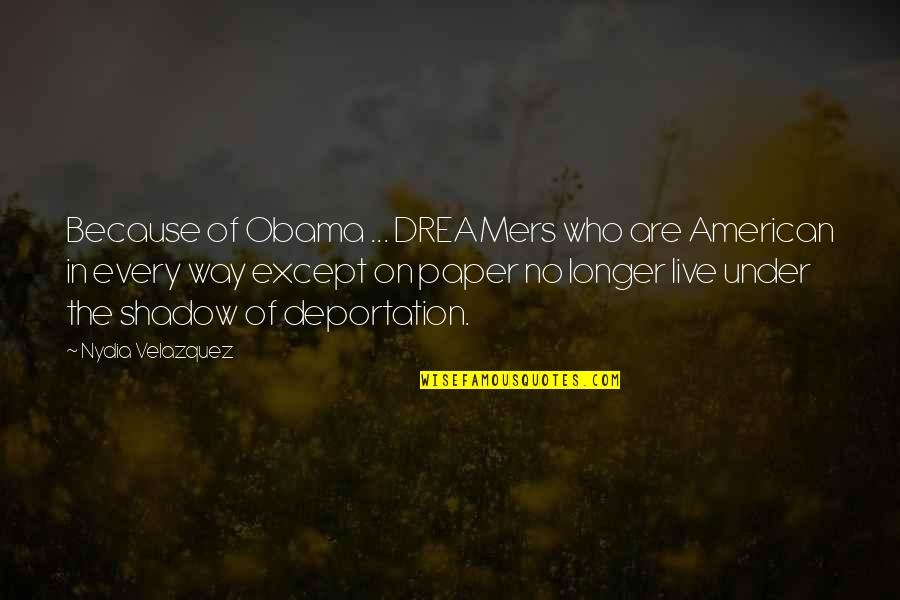 The Dreamer Quotes By Nydia Velazquez: Because of Obama ... DREAMers who are American