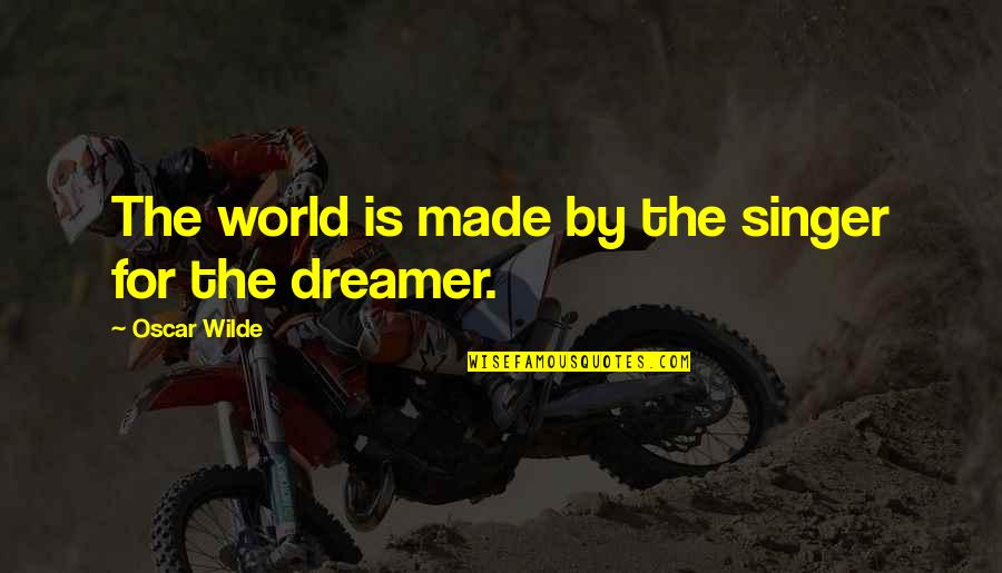 The Dreamer Quotes By Oscar Wilde: The world is made by the singer for