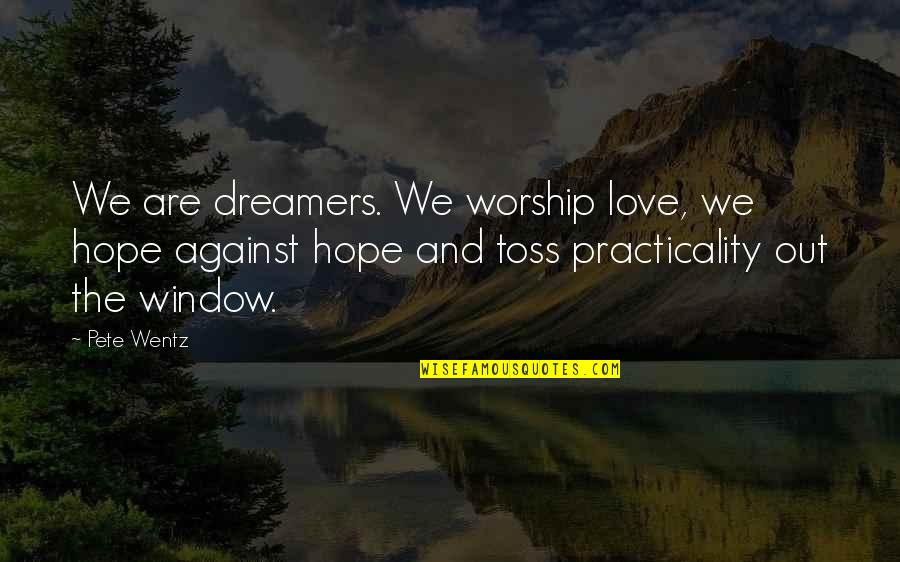 The Dreamer Quotes By Pete Wentz: We are dreamers. We worship love, we hope
