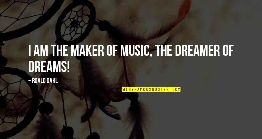 The Dreamer Quotes By Roald Dahl: I am the maker of music, the dreamer