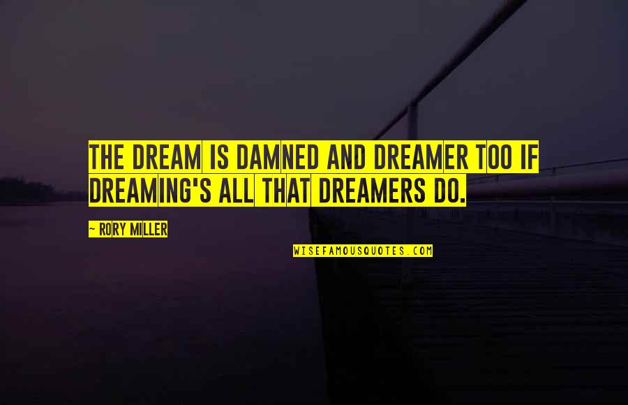 The Dreamer Quotes By Rory Miller: The dream is damned and dreamer too if