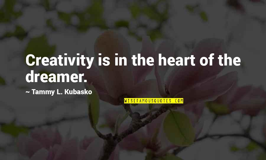 The Dreamer Quotes By Tammy L. Kubasko: Creativity is in the heart of the dreamer.