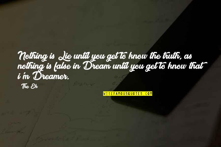 The Dreamer Quotes By The Ek: Nothing is Lie until you get to know