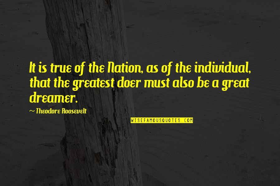 The Dreamer Quotes By Theodore Roosevelt: It is true of the Nation, as of