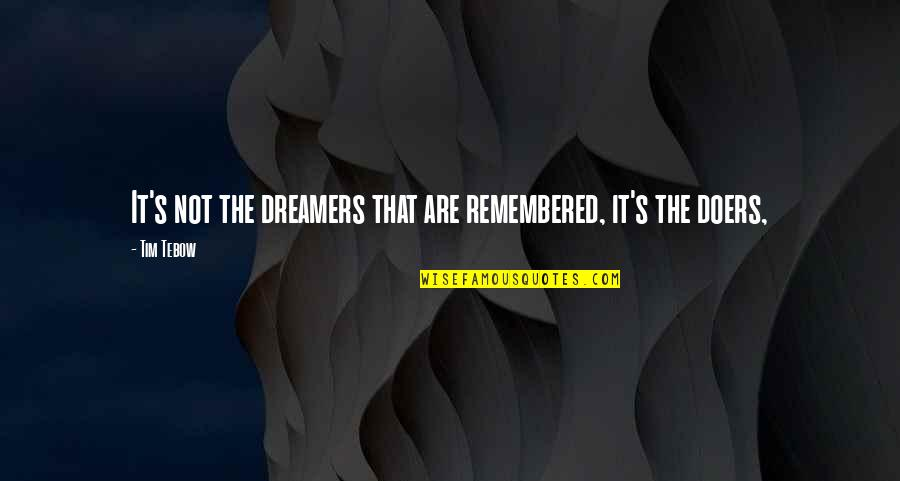 The Dreamer Quotes By Tim Tebow: It's not the dreamers that are remembered, it's