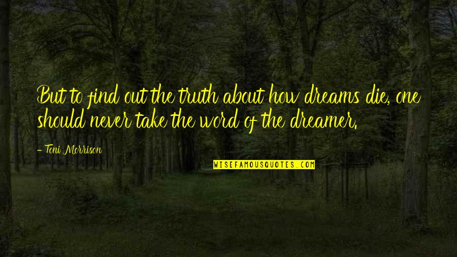 The Dreamer Quotes By Toni Morrison: But to find out the truth about how