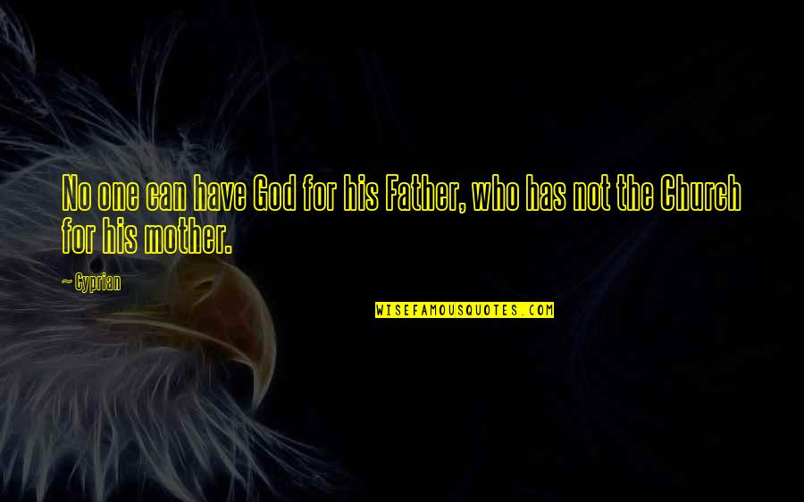 The Early Church Quotes By Cyprian: No one can have God for his Father,