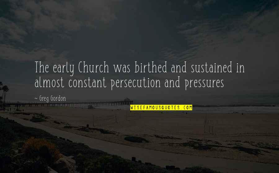 The Early Church Quotes By Greg Gordon: The early Church was birthed and sustained in