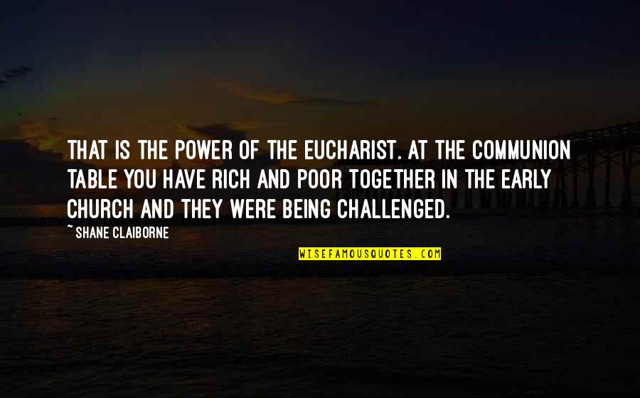 The Early Church Quotes By Shane Claiborne: That is the power of the Eucharist. At