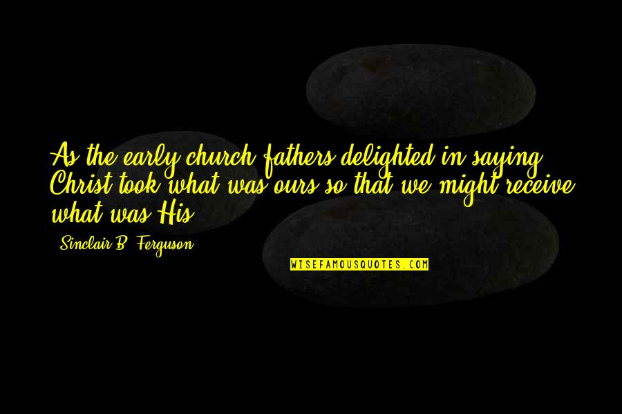 The Early Church Quotes By Sinclair B. Ferguson: As the early church fathers delighted in saying,
