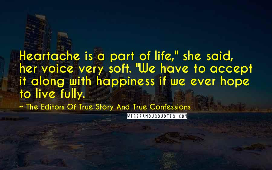 """The Editors Of True Story And True Confessions quotes: Heartache is a part of life,"""" she said, her voice very soft. """"We have to accept it along with happiness if we ever hope to live fully."""
