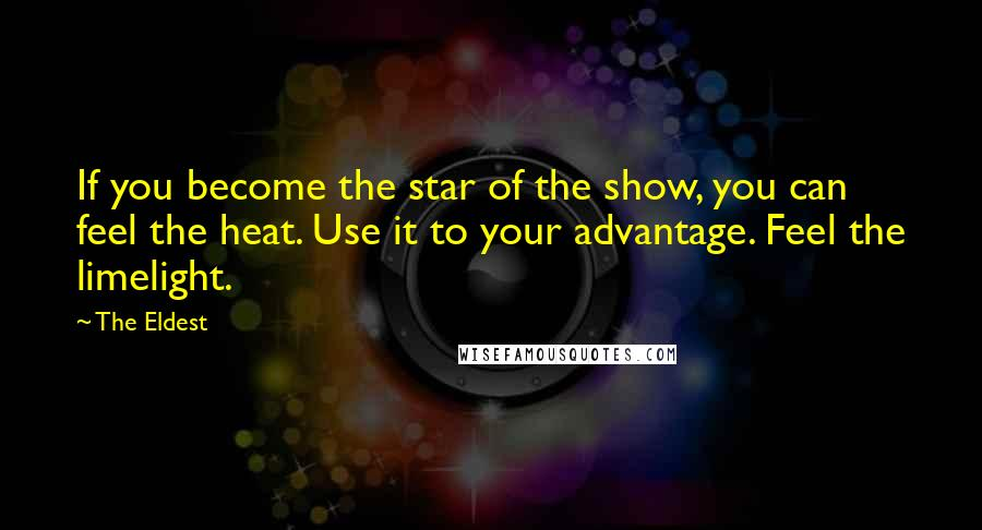 The Eldest quotes: If you become the star of the show, you can feel the heat. Use it to your advantage. Feel the limelight.