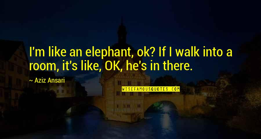 The Elephant In The Room Quotes By Aziz Ansari: I'm like an elephant, ok? If I walk