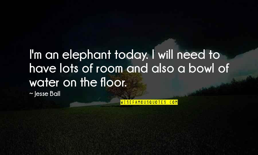 The Elephant In The Room Quotes By Jesse Ball: I'm an elephant today. I will need to