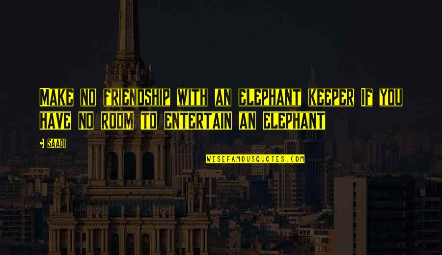 The Elephant In The Room Quotes By Saadi: Make no friendship with an elephant keeper If