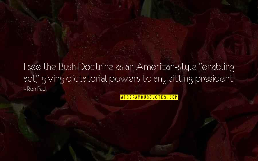 The Enabling Act Quotes By Ron Paul: I see the Bush Doctrine as an American-style
