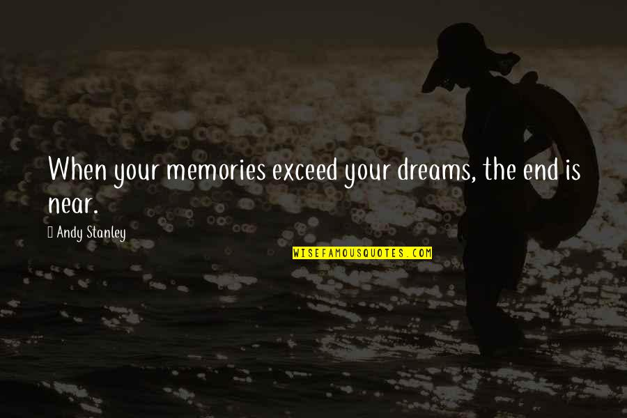 The End Is Near Quotes By Andy Stanley: When your memories exceed your dreams, the end