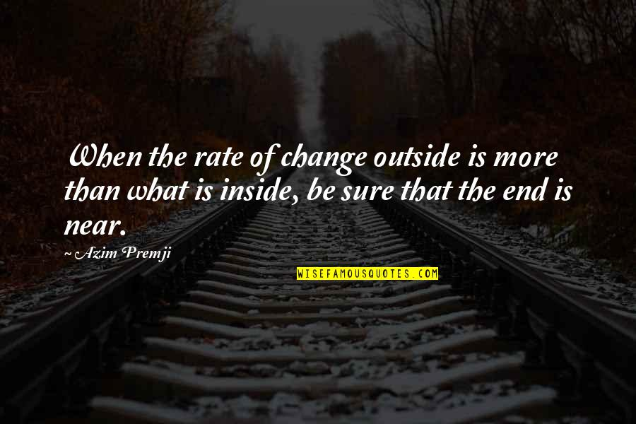 The End Is Near Quotes By Azim Premji: When the rate of change outside is more