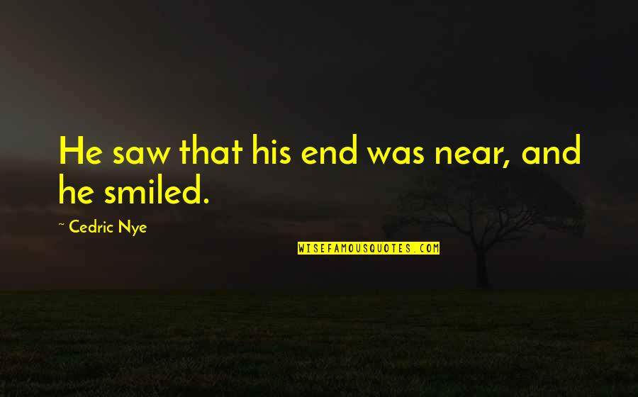 The End Is Near Quotes By Cedric Nye: He saw that his end was near, and