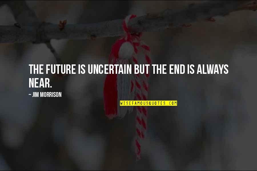 The End Is Near Quotes By Jim Morrison: The future is uncertain but the end is