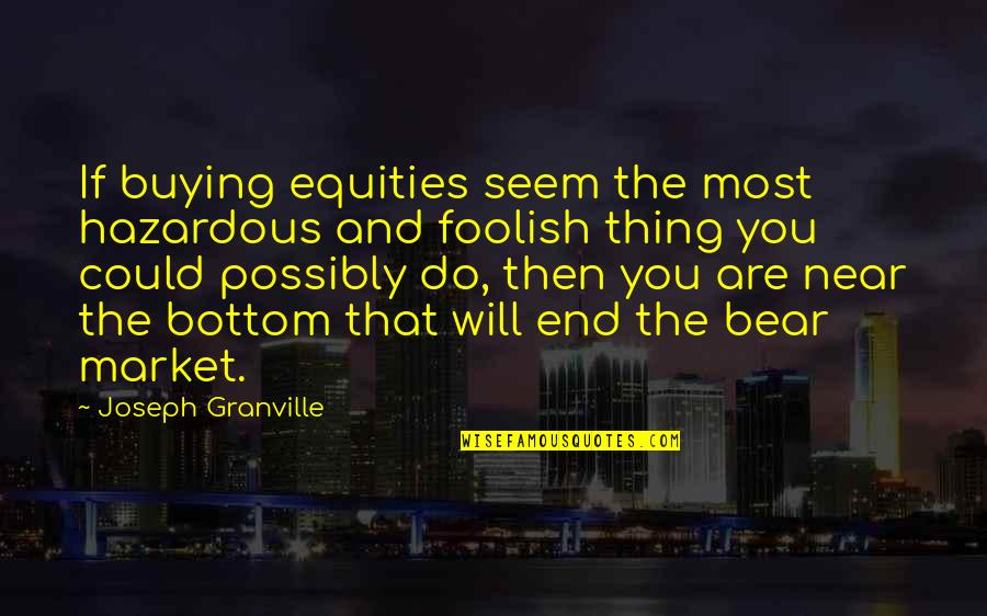 The End Is Near Quotes By Joseph Granville: If buying equities seem the most hazardous and