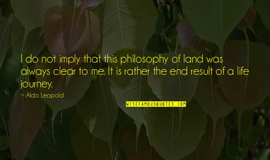 The End Of A Journey Quotes By Aldo Leopold: I do not imply that this philosophy of
