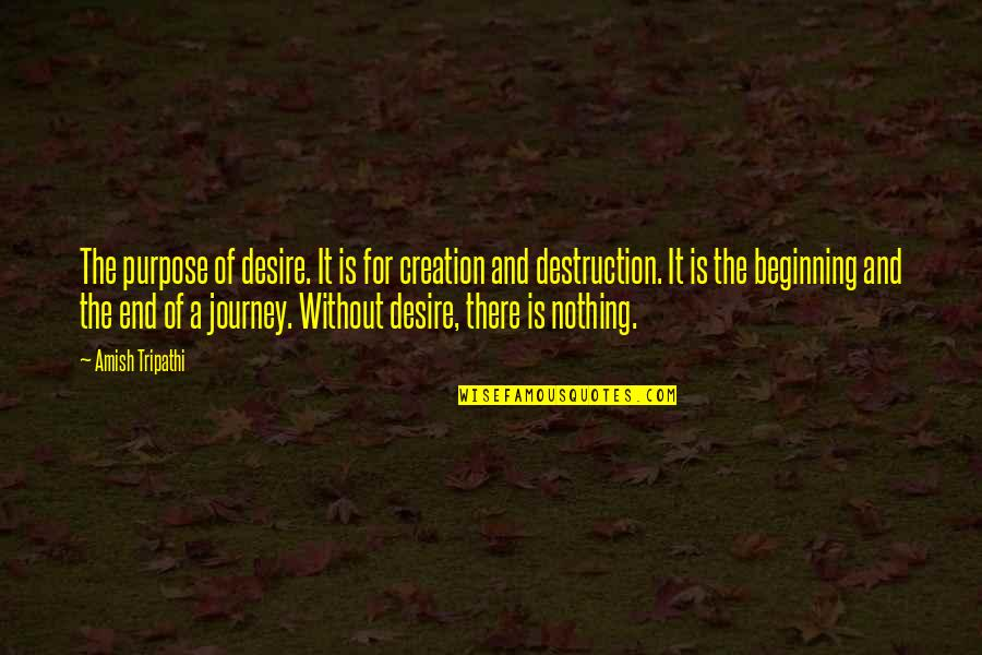The End Of A Journey Quotes By Amish Tripathi: The purpose of desire. It is for creation