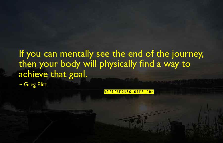 The End Of A Journey Quotes By Greg Plitt: If you can mentally see the end of
