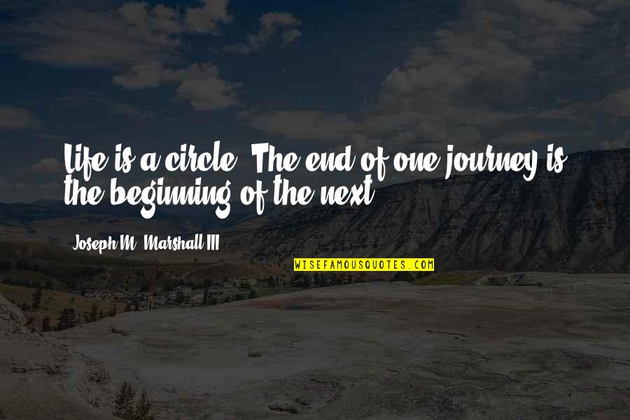 The End Of A Journey Quotes By Joseph M. Marshall III: Life is a circle. The end of one