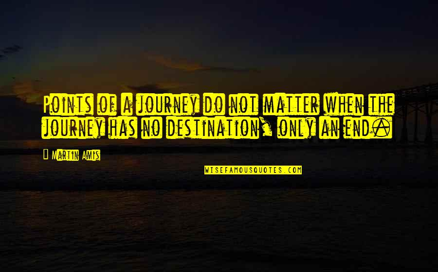 The End Of A Journey Quotes By Martin Amis: Points of a journey do not matter when