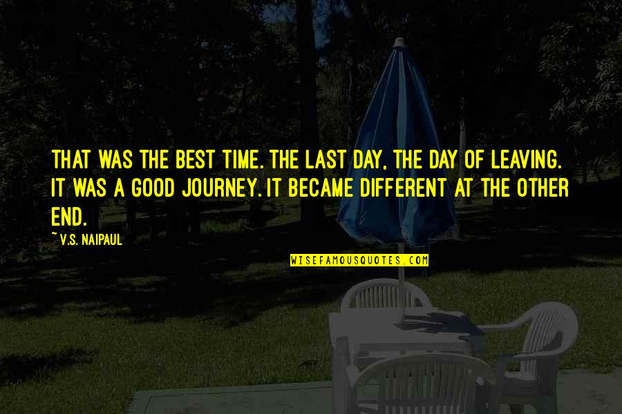 The End Of A Journey Quotes By V.S. Naipaul: That was the best time. The last day,