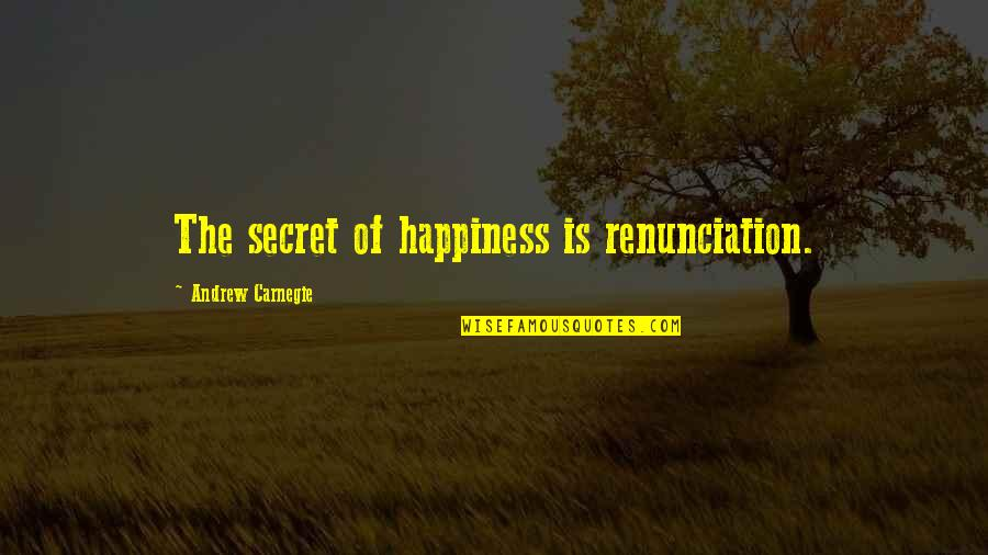 The End Of Senior Year Quotes By Andrew Carnegie: The secret of happiness is renunciation.