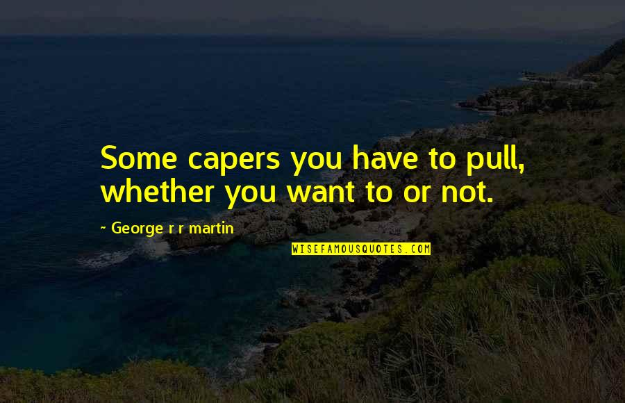 The End Of Senior Year Quotes By George R R Martin: Some capers you have to pull, whether you