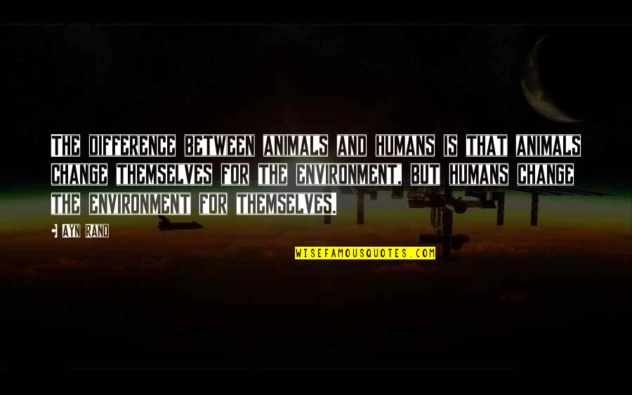 The Environment And Animals Quotes By Ayn Rand: The difference between animals and humans is that
