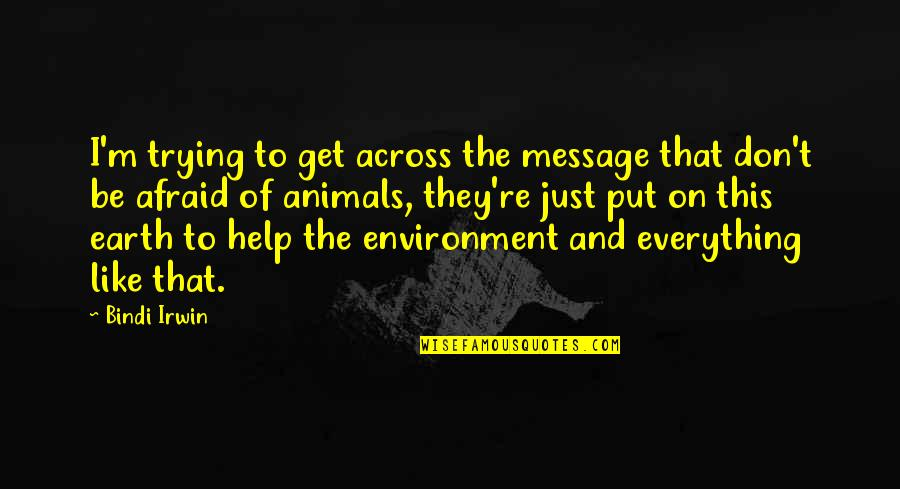The Environment And Animals Quotes By Bindi Irwin: I'm trying to get across the message that
