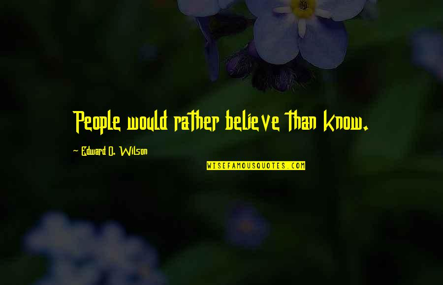 The Environment And Animals Quotes By Edward O. Wilson: People would rather believe than know.