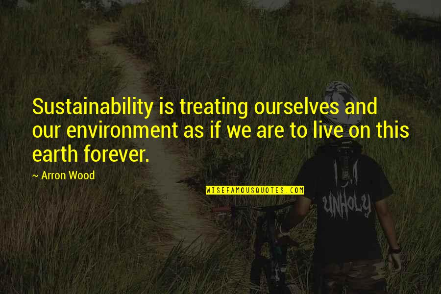 The Environment You Live In Quotes By Arron Wood: Sustainability is treating ourselves and our environment as