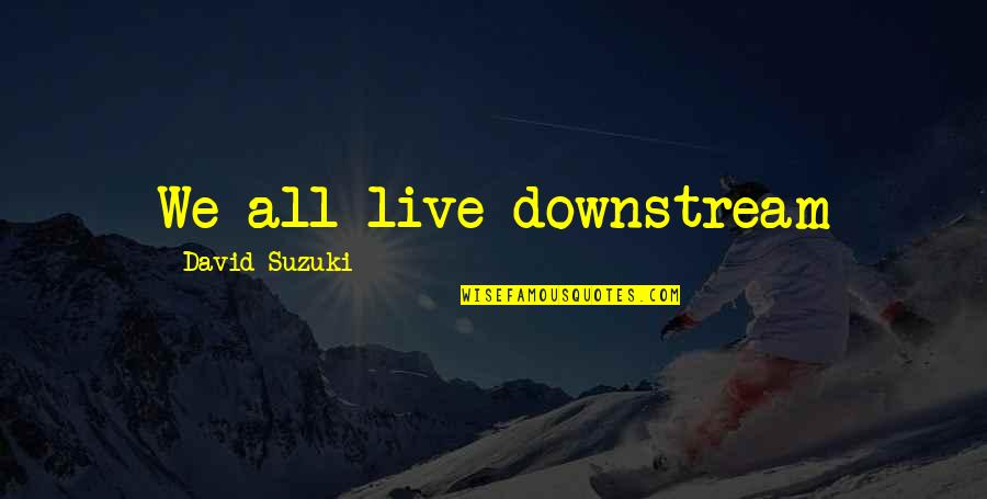 The Environment You Live In Quotes By David Suzuki: We all live downstream