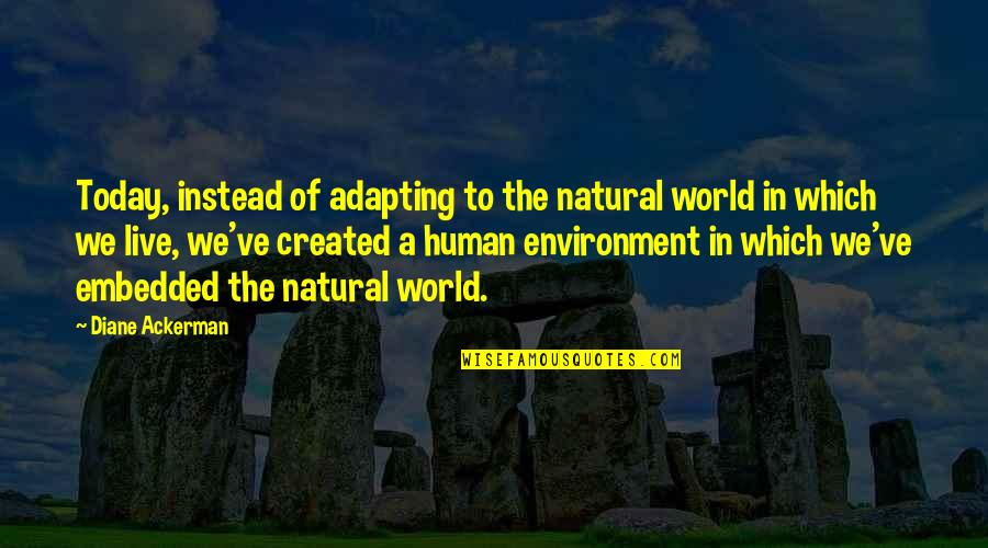 The Environment You Live In Quotes By Diane Ackerman: Today, instead of adapting to the natural world
