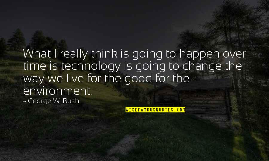 The Environment You Live In Quotes By George W. Bush: What I really think is going to happen