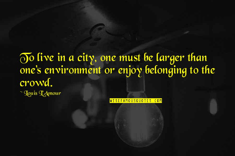The Environment You Live In Quotes By Louis L'Amour: To live in a city, one must be