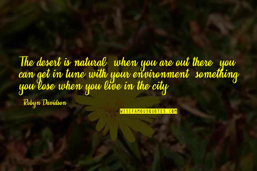 The Environment You Live In Quotes By Robyn Davidson: The desert is natural; when you are out