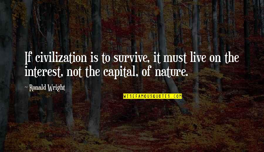 The Environment You Live In Quotes By Ronald Wright: If civilization is to survive, it must live