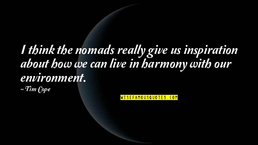 The Environment You Live In Quotes By Tim Cope: I think the nomads really give us inspiration