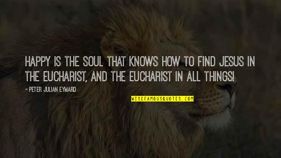 The Eucharist Catholic Quotes By Peter Julian Eymard: Happy is the soul that knows how to