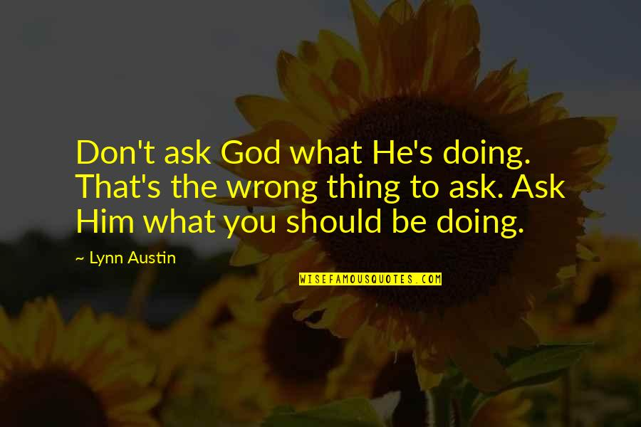 The Eye Of Providence Quotes By Lynn Austin: Don't ask God what He's doing. That's the