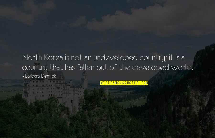 The Fallen World Quotes By Barbara Demick: North Korea is not an undeveloped country; it