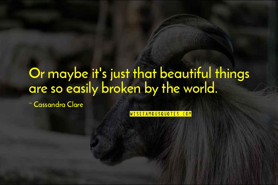 The Fallen World Quotes By Cassandra Clare: Or maybe it's just that beautiful things are